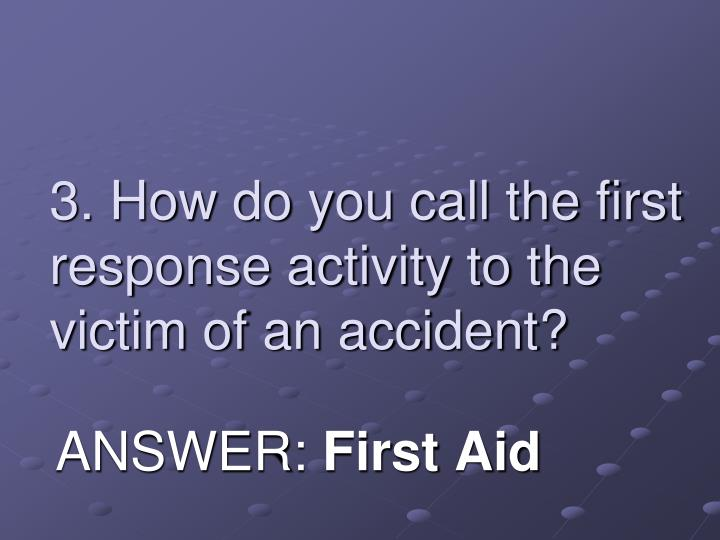 3 how do you call the first response activity to the victim of an accident