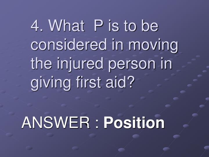 4. What  P is to be considered in moving the injured person in giving first aid?