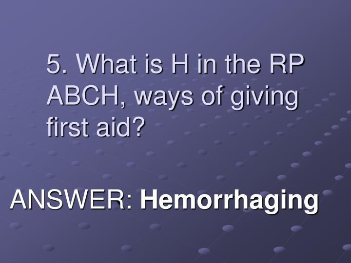 5. What is H in the RP ABCH, ways of giving first aid?