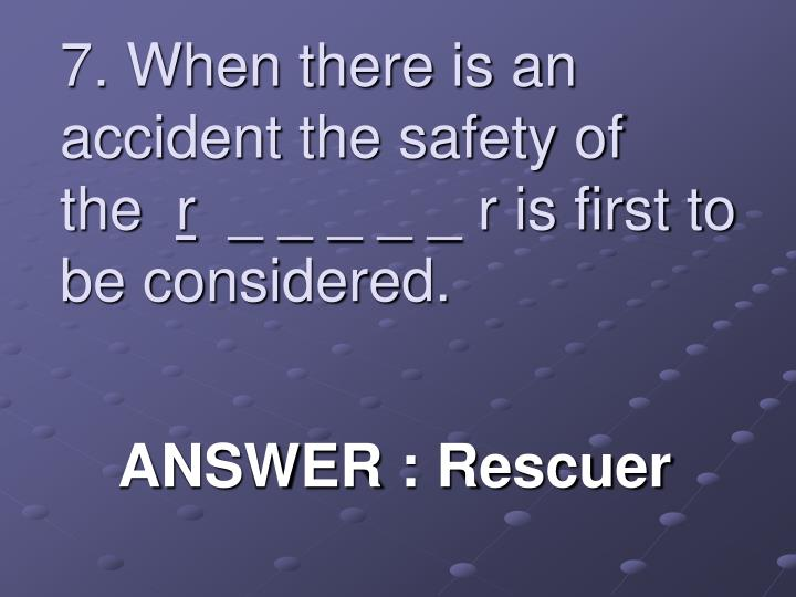 7. When there is an accident the safety of