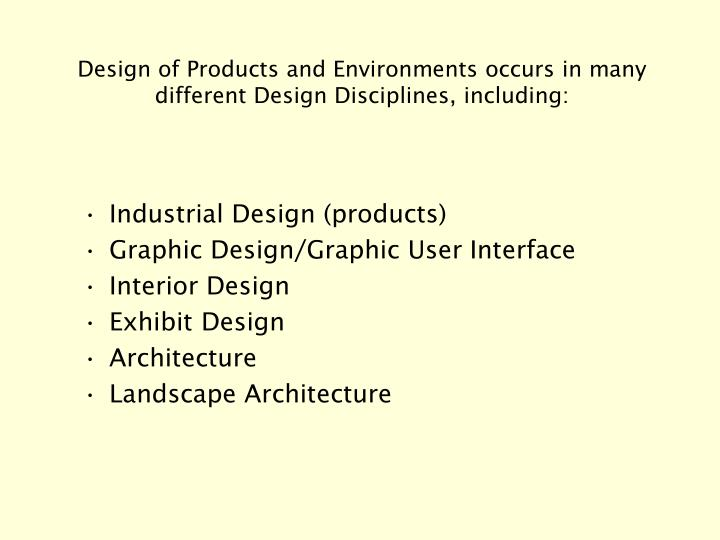 Design of Products and Environments occurs in many  different Design Disciplines, including: