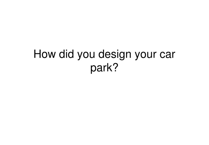 How did you design your car park?