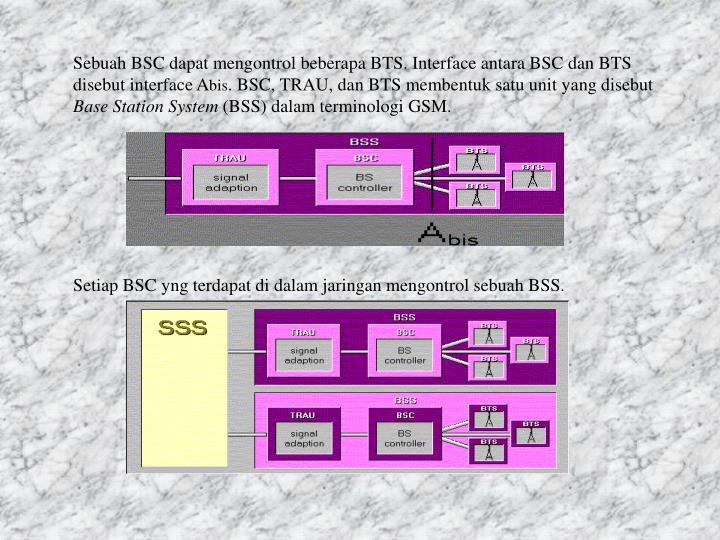 Sebuah BSC dapat mengontrol beberapa BTS. Interface antara BSC dan BTS disebut interface A