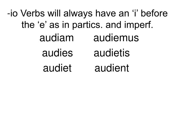 -io Verbs will always have an 'i' before the 'e' as in partics. and imperf.