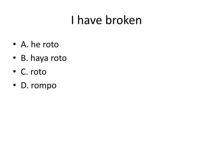 I have broken