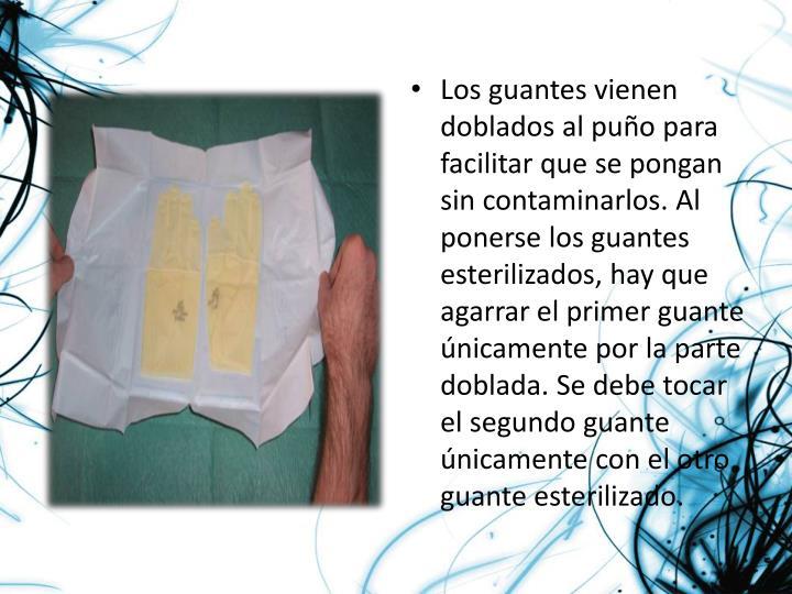 Los guantes vienen doblados al puño para facilitar que se pongan sin contaminarlos. Al ponerse los guantes esterilizados, hay que agarrar el primer guante únicamente por la parte doblada. Se debe tocar el segundo guante únicamente con el otro guante esterilizado.