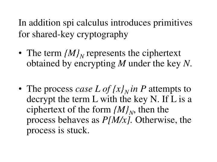 In addition spi calculus introduces primitives for shared-key cryptography