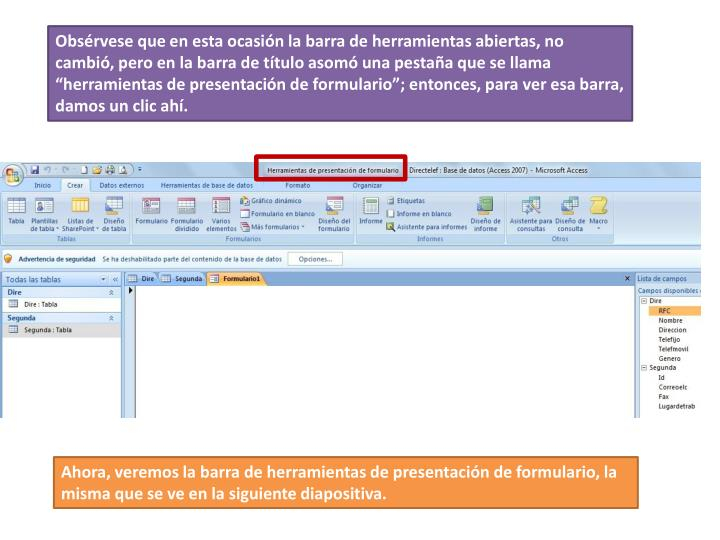 """Obsérvese que en esta ocasión la barra de herramientas abiertas, no cambió, pero en la barra de título asomó una pestaña que se llama """"herramientas de presentación de formulario""""; entonces, para ver esa barra, damos un clic ahí."""
