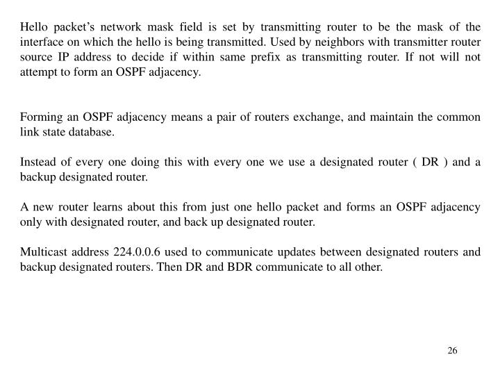 Hello packet's network mask field is set by transmitting router to be the mask of the interface on which the hello is being transmitted. Used by neighbors with transmitter router source IP address to decide if within same prefix as transmitting router. If not will not attempt to form an OSPF adjacency.