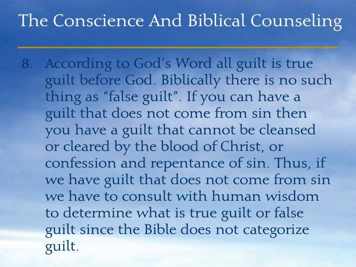 "According to God's Word all guilt is true guilt before God. Biblically there is no such thing as ""false guilt"". If you can have a guilt that does not come from sin then you have a guilt that cannot be cleansed or cleared by the blood of Christ, or confession and repentance of sin. Thus, if we have guilt that does not come from sin we have to consult with human wisdom to determine what is true guilt or false guilt since the Bible does not categorize guilt."