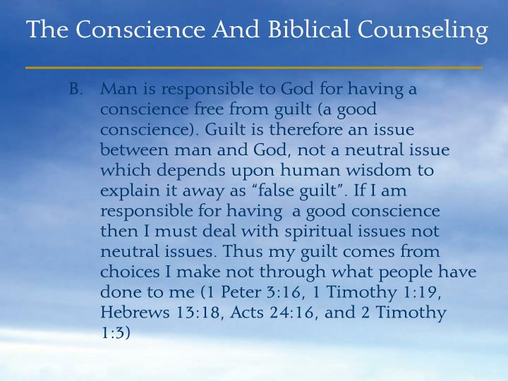 "Man is responsible to God for having a conscience free from guilt (a good         conscience). Guilt is therefore an issue between man and God, not a neutral issue which depends upon human wisdom to explain it away as ""false guilt"". If I am responsible for having  a good conscience then I must deal with spiritual issues not neutral issues. Thus my guilt comes from choices I make not through what people have done to me (1 Peter 3:16, 1 Timothy 1:19, Hebrews 13:18, Acts 24:16, and 2 Timothy 1:3)"