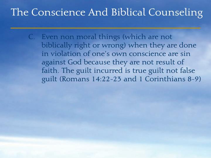 Even non moral things (which are not biblically right or wrong) when they are done         in violation of one's own conscience are sin against God because they are not result of faith. The guilt incurred is true guilt not false guilt (Romans 14:22-23 and 1 Corinthians 8-9)