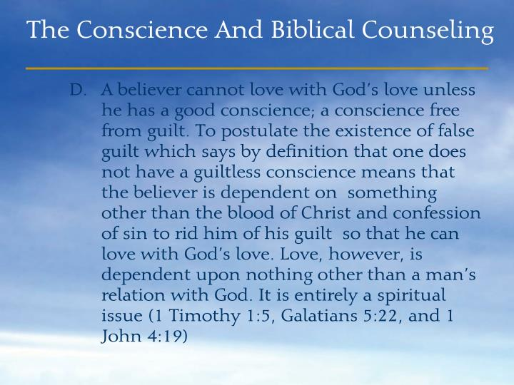 A believer cannot love with God's love unless he has a good conscience; a conscience free from guilt. To postulate the existence of false guilt which says by definition that one does not have a guiltless conscience means that the believer is dependent on  something other than the blood of Christ and confession of sin to rid him of his guilt  so that he can love with God's love. Love, however, is dependent upon nothing other than a man's relation with God. It is entirely a spiritual issue (1 Timothy 1:5, Galatians 5:22, and 1 John 4:19)