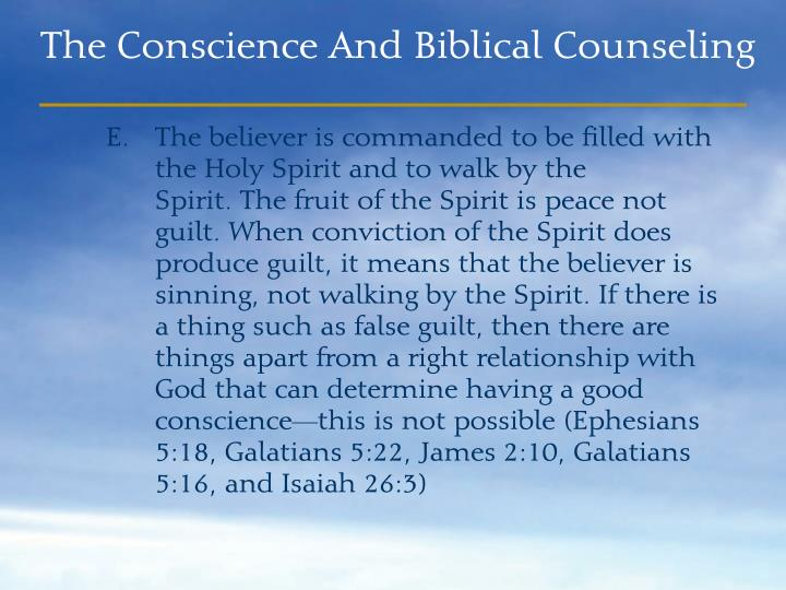 The believer is commanded to be filled with the Holy Spirit and to walk by the          Spirit. The fruit of the Spirit is peace not guilt. When conviction of the Spirit does produce guilt, it means that the believer is sinning, not walking by the Spirit. If there is a thing such as false guilt, then there are things apart from a right relationship with God that can determine having a good conscience—this is not possible (Ephesians 5:18, Galatians 5:22, James 2:10, Galatians 5:16, and Isaiah 26:3)