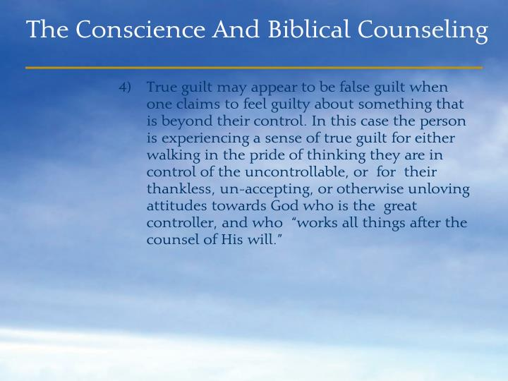 "True guilt may appear to be false guilt when one claims to feel guilty about something that is beyond their control. In this case the person is experiencing a sense of true guilt for either walking in the pride of thinking they are in control of the uncontrollable, or  for  their thankless, un-accepting, or otherwise unloving attitudes towards God who is the  great controller, and who  ""works all things after the counsel of His will."""