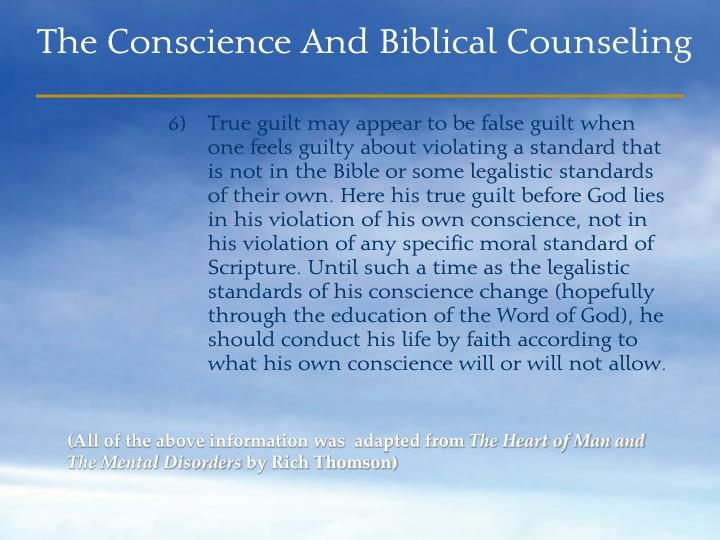 True guilt may appear to be false guilt when one feels guilty about violating a standard that is not in the Bible or some legalistic standards of their own. Here his true guilt before God lies in his violation of his own conscience, not in his violation of any specific moral standard of Scripture. Until such a time as the legalistic standards of his conscience change (hopefully through the education of the Word of God), he should conduct his life by faith according to what his own conscience will or will not allow.