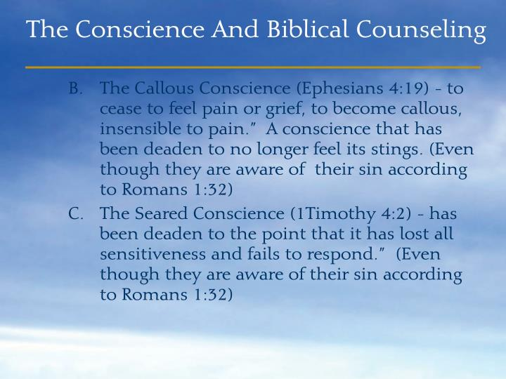 "The Callous Conscience (Ephesians 4:19) - to cease to feel pain or grief, to become callous, insensible to pain.""  A conscience that has been deaden to no longer feel its stings. (Even though they are aware of  their sin according to Romans 1:32)"