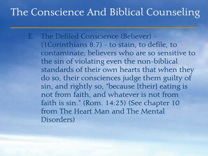 "The Defiled Conscience (Believer) – (1Corinthians 8:7) - to stain, to defile, to contaminate; believers who are so sensitive to the sin of violating even the non-biblical standards of their own hearts that when they do so, their consciences judge them guilty of sin, and rightly so, ""because [their] eating is not from faith, and whatever is not from faith is sin."" (Rom. 14:23) (See chapter 10 from"