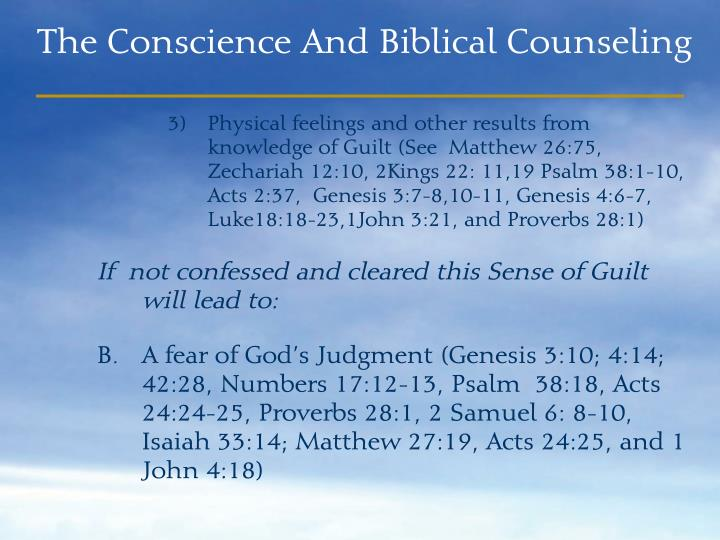 Physical feelings and other results from knowledge of Guilt (See  Matthew 26:75, Zechariah 12:10, 2Kings 22: 11,19 Psalm 38:1-10, Acts 2:37,  Genesis 3:7-8,10-11, Genesis 4:6-7,  Luke18:18-23,1John 3:21, and Proverbs 28:1)