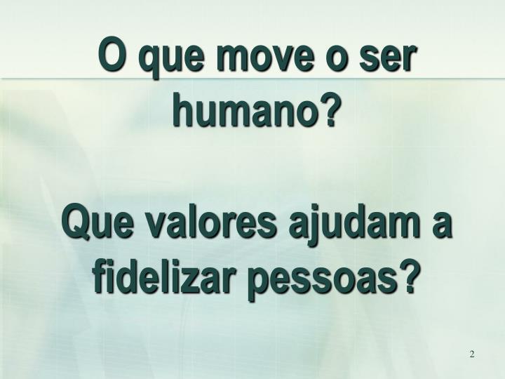 O que move o ser humano?
