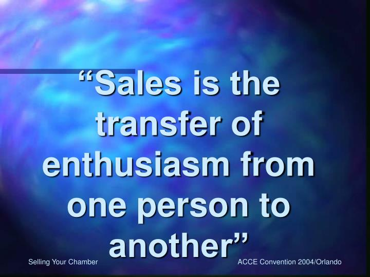 """Sales is the transfer of enthusiasm from one person to another"""