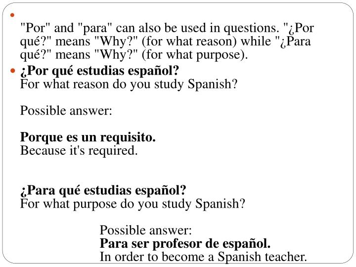 """Por"" and ""para"" can also be used in questions. ""¿Por qué?"" means ""Why?"" (for what reason) while ""¿Para qué?"" means ""Why?"" (for what purpose)."