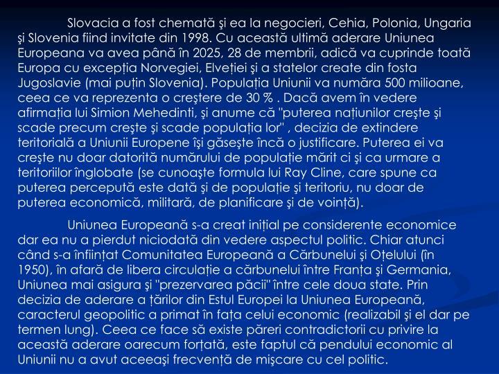"""Slovacia a fost chemată şi ea la negocieri, Cehia, Polonia, Ungaria şi Slovenia fiind invitate din 1998. Cu această ultimă aderare Uniunea Europeana va avea până în 2025, 28 de membrii, adică va cuprinde toată Europa cu excepţia Norvegiei, Elveţiei şi a statelor create din fosta Jugoslavie (mai puţin Slovenia). Populaţia Uniunii va număra 500 milioane, ceea ce va reprezenta o creştere de 30 % . Dacă avem în vedere afirmaţia lui Simion Mehedinti, şi anume că """"puterea naţiunilor creşte şi scade precum creşte şi scade populaţia lor"""" , decizia de extindere teritorială a Uniunii Europene îşi găseşte încă o justificare. Puterea ei va creşte nu doar datorită numărului de populaţie mărit ci şi ca urmare a teritoriilor înglobate (se cunoaşte formula lui Ray Cline, care spune ca puterea percepută este dată şi de populaţie şi teritoriu, nu doar de puterea economică, militară, de planificare şi de voinţă)."""