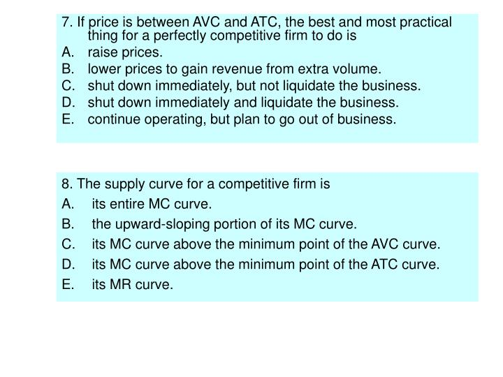 7. If price is between AVC and ATC, the best and most practical thing for a perfectly competitive firm to do is