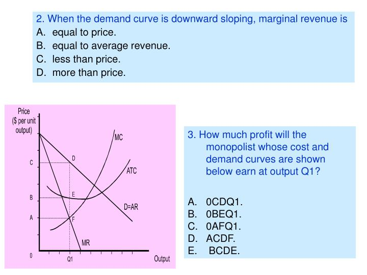 2. When the demand curve is downward sloping, marginal revenue is