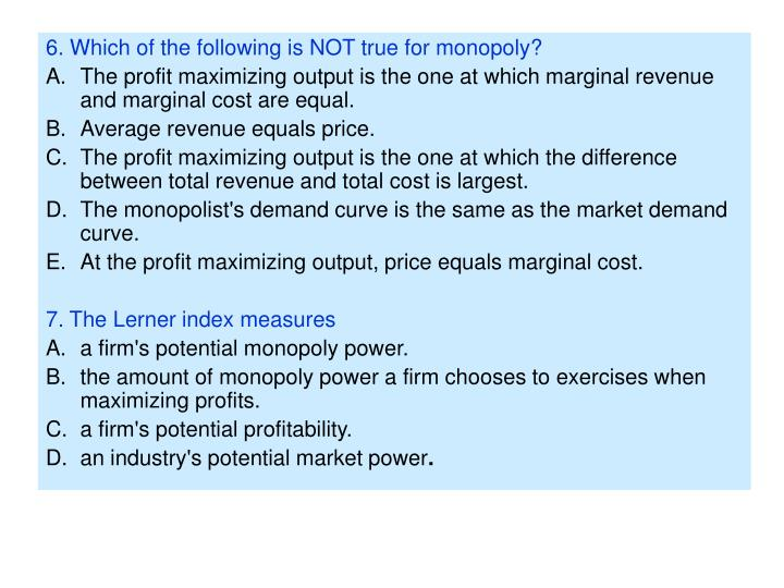 6. Which of the following is NOT true for monopoly?