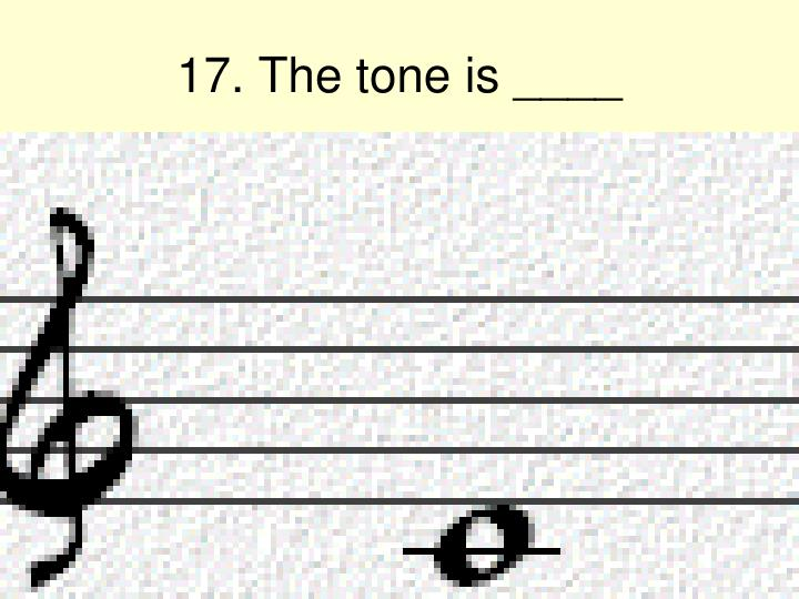 17. The tone is ____