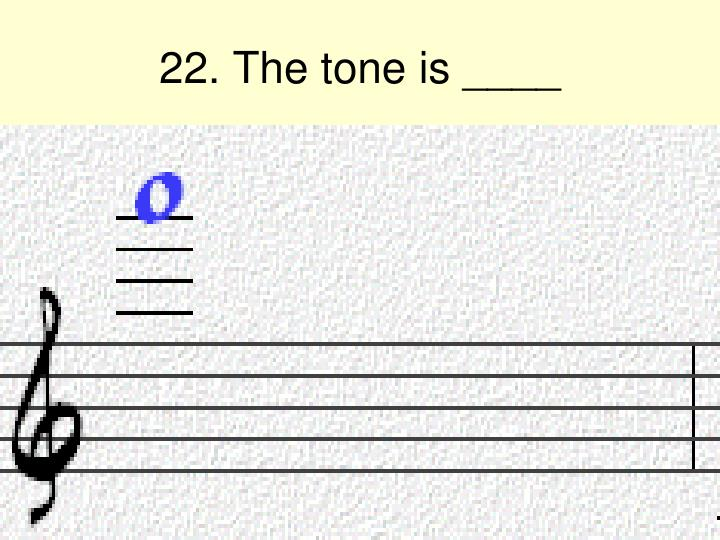 22. The tone is ____