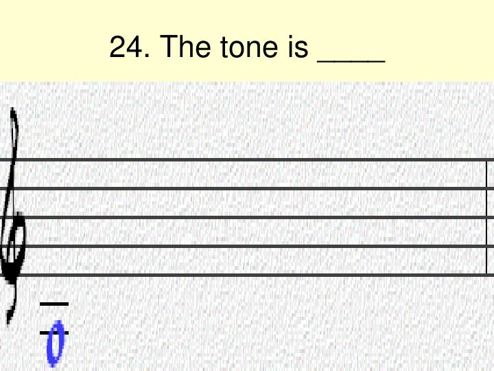 24. The tone is ____