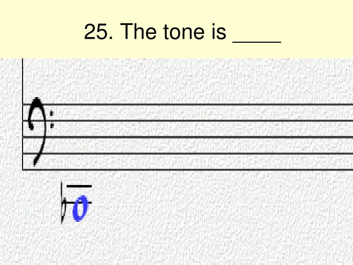 25. The tone is ____