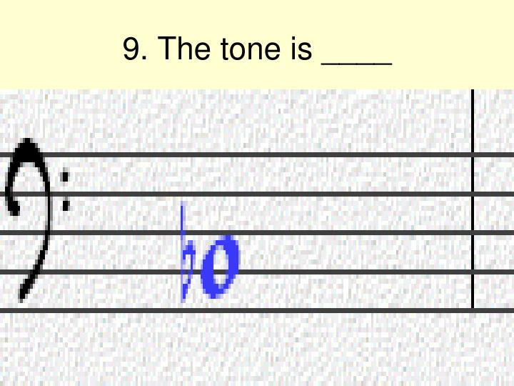 9. The tone is ____