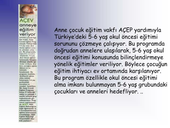 Anne çocuk eğitim vakfı AÇEP yardımıyla Türkiye'deki 5-6 yaş okul öncesi eğitimi sorununu çözmeye çalışıyor. Bu programda doğrudan annelere ulaşılarak, 5-6 yaş okul öncesi eğitimi konusunda bilinçlendirmeye yönelik eğitimler veriliyor. Böylece çocuğun eğitim ihtiyacı ev ortamında karşılanıyor. Bu program özellikle okul öncesi eğitimi alma imkanı bulunmayan 5-6 yaş grubundaki çocukları ve anneleri hedefliyor. ..