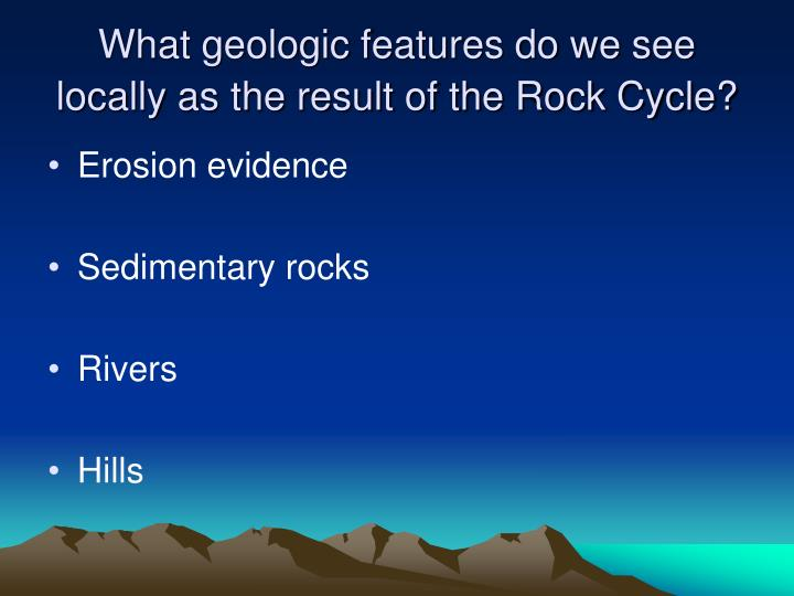 What geologic features do we see locally as the result of the Rock Cycle?