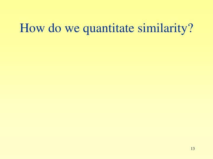 How do we quantitate similarity?