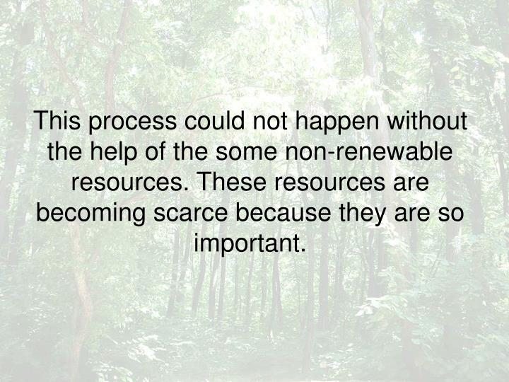 This process could not happen without the help of the some non-renewable resources. These resources are becoming scarce because they are so important.