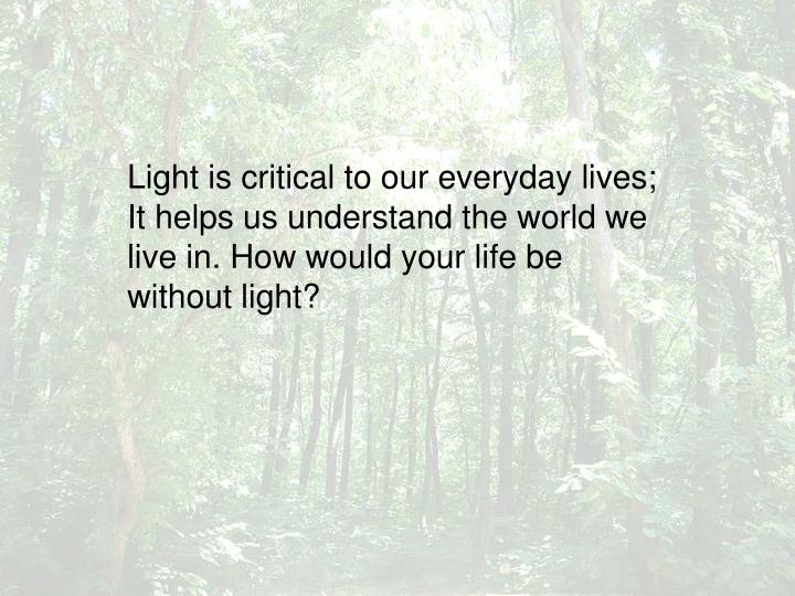 Light is critical to our everyday lives; It helps us understand the world we live in. How would your life be without light?