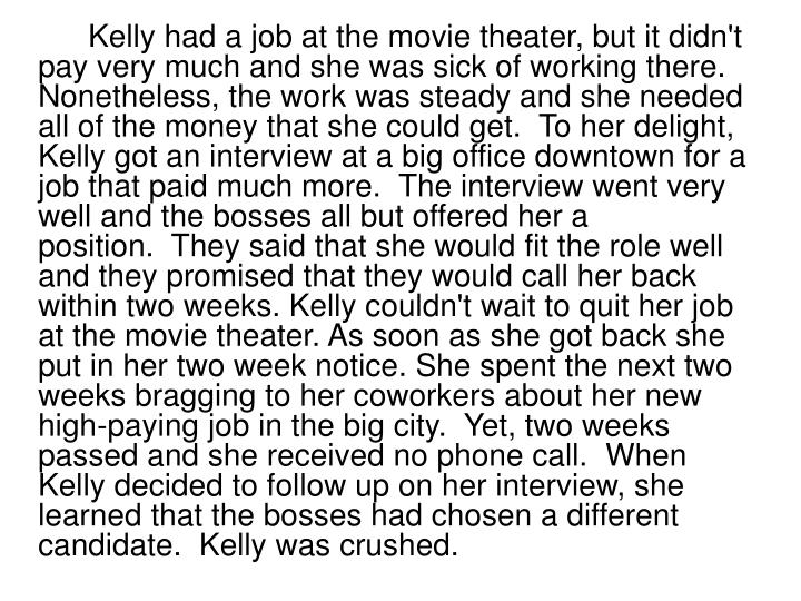 Kelly had a job at the movie theater, but it didn't pay very much and she was sick of working there. Nonetheless, the work was steady and she needed all of the money that she could get. To her delight, Kelly got an interview at a big office downtown for a job that paid much more. The interview went very well and the bosses all but offered her a position. They said that she would fit the role well and they promised that they would call her back within two weeks. Kelly couldn't wait to quit her job at the movie theater. As soon as she got back she put in her two week notice. She spent the next two weeks bragging to her coworkers about her new high-paying job in the big city. Yet, two weeks passed and she received no phone call. When Kelly decided to follow up on her interview, she learned that the bosses had chosen a different candidate. Kelly was crushed.