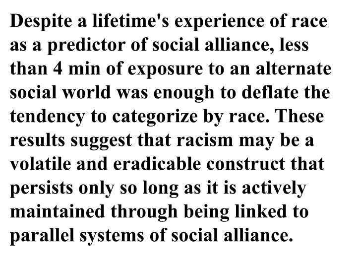 Despite a lifetime's experience of race as a predictor of social alliance, less than 4 min of exposure to an alternate social world was enough to deflate the tendency to categorize by race. These results suggest that racism may be a volatile and eradicable construct that persists only so long as it is actively maintained through being linked to parallel systems of social alliance.