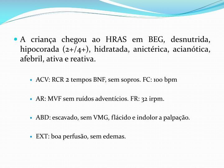 A criança chegou ao HRAS em BEG, desnutrida, hipocorada (2+/4+), hidratada, anictérica, acianótica, afebril, ativa e reativa.