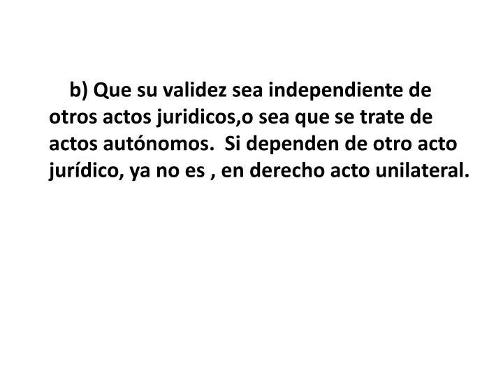 b) Que su validez sea independiente de otros actos juridicos,o sea que