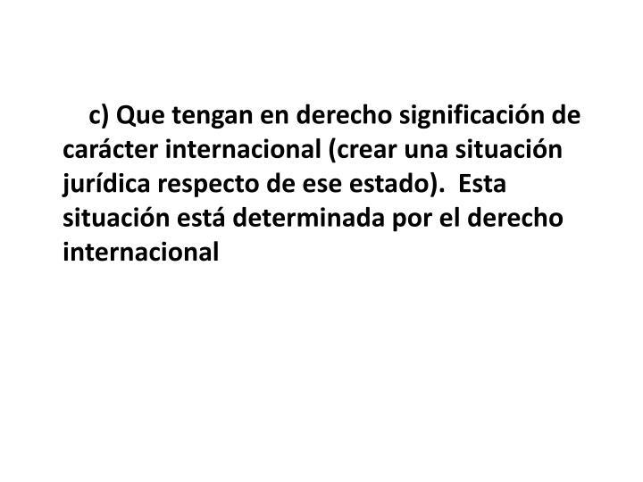 c) Que tengan en derecho significacin de carcter internacional (crear una situacin jurdica respecto de ese estado). Esta situacin est determinada por el derecho internacional