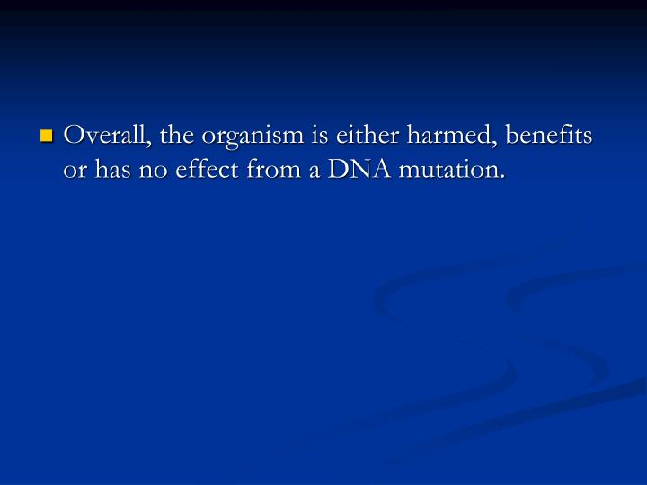 Overall, the organism is either harmed, benefits or has no effect from a DNA mutation.