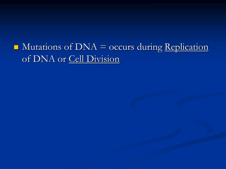 Mutations of DNA = occurs during