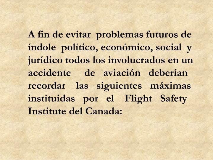A fin de evitar  problemas futuros de índole  político, económico, social  y jurídico todos los involucrados en un accidente     de   aviación   deberían recordar    las   siguientes   máximas instituidas   por   el    Flight   Safety Institute del Canada: