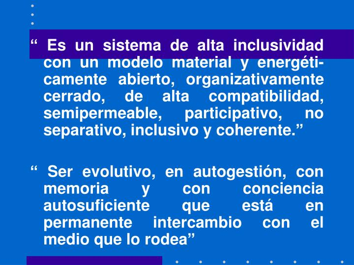 """"""" Es un sistema de alta inclusividad con un modelo material y energéti-camente abierto, organizativamente cerrado, de alta compatibilidad, semipermeable, participativo, no separativo, inclusivo y coherente."""""""
