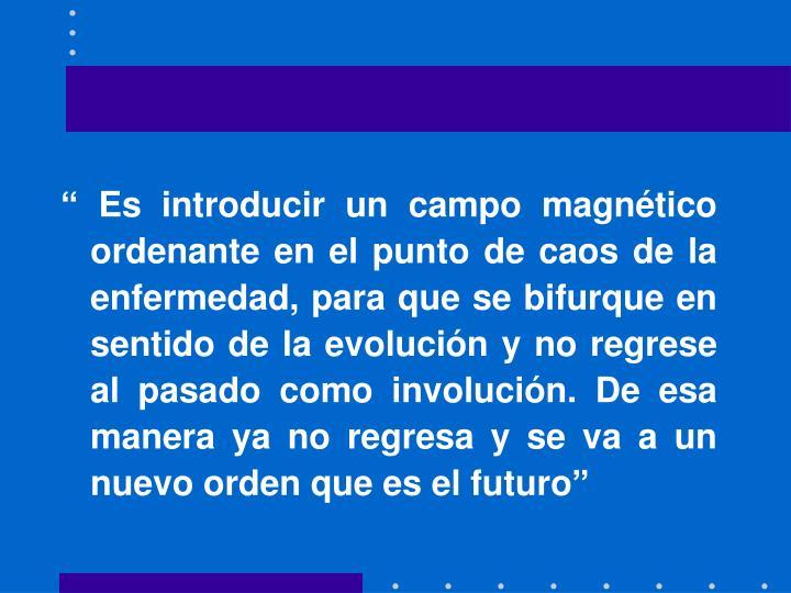 """"""" Es introducir un campo magnético ordenante en el punto de caos de la enfermedad, para que se bifurque en sentido de la evolución y no regrese al pasado como involución. De esa manera ya no regresa y se va a un nuevo orden que es el futuro"""""""